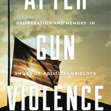 Cover of the book After Gun Violence: Deliberation and Memory in an Age of Political Gridlock